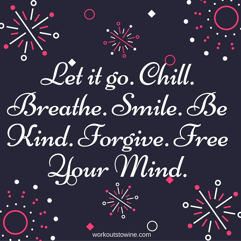 Let it go. Chill. Breathe. Smile. Be Kind. Forgive. Free Your Mind.